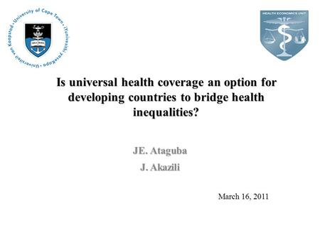 Is universal health coverage an option for developing countries to bridge health inequalities? JE. Ataguba J. Akazili March 16, 2011.