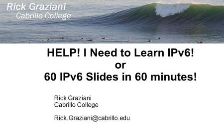 HELP! I Need to Learn IPv6! or 60 IPv6 Slides in 60 minutes! Rick Graziani Cabrillo College