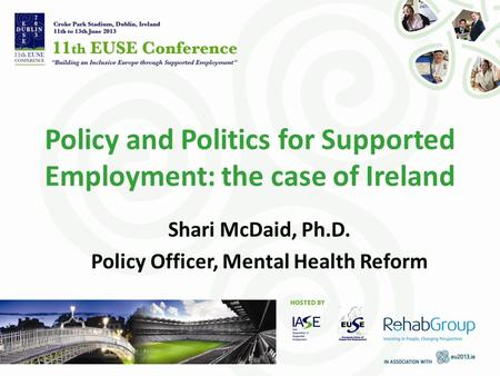 Policy and Politics for Supported Employment: the case of Ireland Shari McDaid, Ph.D. Policy Officer, Mental Health Reform.