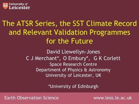 Earth Observation Science www.leos.le.ac.uk The ATSR Series, the SST Climate Record and Relevant Validation Programmes for the Future David Llewellyn-Jones.