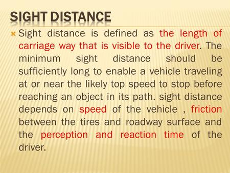  Sight distance is defined as the length of carriage way that is visible to the driver. The minimum sight distance should be sufficiently long to enable.