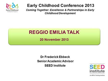 REGGIO EMILIA TALK 20 November 2013 REGGIO EMILIA TALK 20 November 2013 Dr Frederick Ebbeck Senior Academic Advisor SEED Institute Early Childhood Conference.