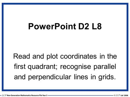 PowerPoint D2 L8 Read and plot coordinates in the first quadrant; recognise parallel and perpendicular lines in grids.