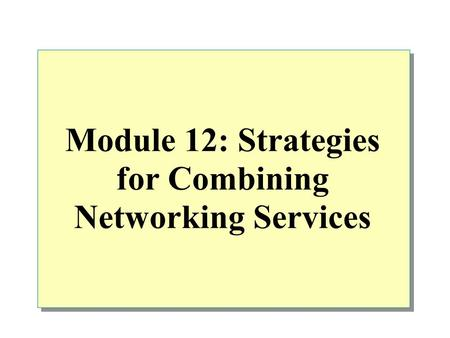 Module 12: Strategies for Combining Networking Services.