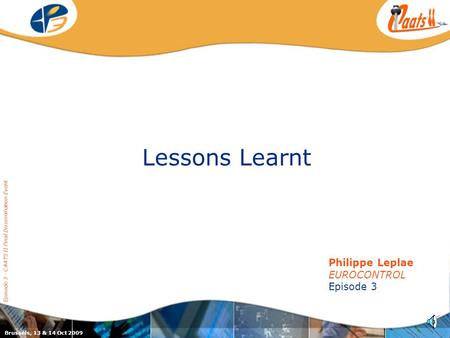 Episode 3 / CAATS II joint dissemination event Lessons Learnt Episode 3 - CAATS II Final Dissemination Event Philippe Leplae EUROCONTROL Episode 3 Brussels,