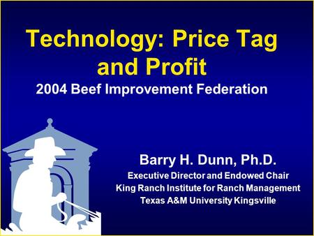 Technology: Price Tag and Profit 2004 Beef Improvement Federation Barry H. Dunn, Ph.D. Executive Director and Endowed Chair King Ranch Institute for Ranch.