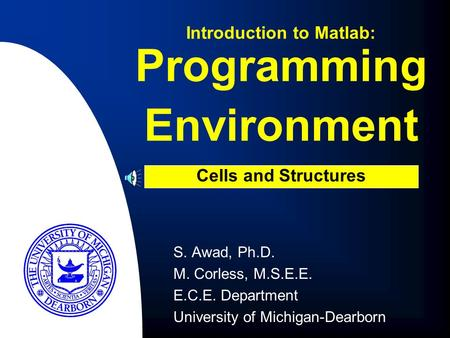 Programming Environment S. Awad, Ph.D. M. Corless, M.S.E.E. E.C.E. Department University of Michigan-Dearborn Introduction to Matlab: Cells and Structures.