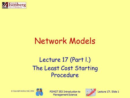 © Copyright Andrew Hall, 2002 FOMGT 353 Introduction to Management Science Lecture 17l. Slide 1 Network Models Lecture 17 (Part l.) The Least Cost Starting.