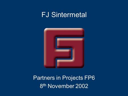 FJ Sintermetal Partners in Projects FP6 8 th November 2002.