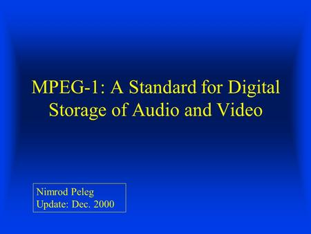 MPEG-1: A Standard for Digital Storage of Audio and Video Nimrod Peleg Update: Dec. 2000.