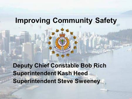Improving Community Safety Deputy Chief Constable Bob Rich Superintendent Kash Heed Superintendent Steve Sweeney.