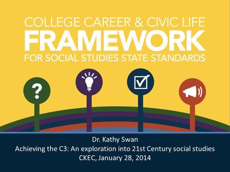 Dr. Kathy Swan Achieving the C3: An exploration into 21st Century social studies CKEC, January 28, 2014 Dr. Kathy Swan Achieving the C3: An exploration.