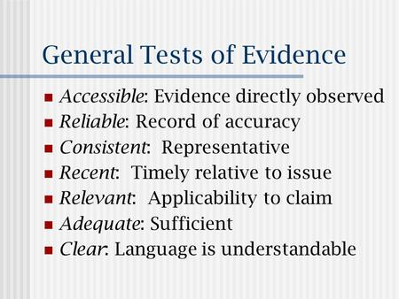 General Tests of Evidence Accessible: Evidence directly observed Reliable: Record of accuracy Consistent: Representative Recent: Timely relative to issue.