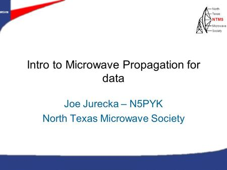 W5HN North Texas Microwave Society NTMS WWW.NTMS.ORG 1 W5HN North Texas Microwave Society NTMS Intro to Microwave Propagation for data Joe Jurecka – N5PYK.