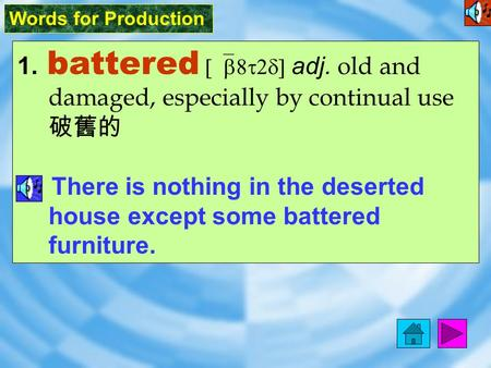 Words for Production 1. battered [`b8t2d] adj. old and damaged, especially by continual use 破舊的 There is nothing in the deserted house except some battered.