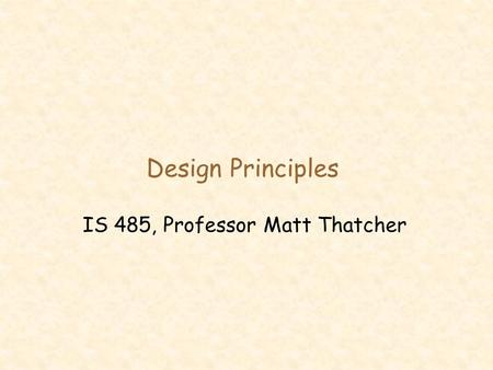 Design Principles IS 485, Professor Matt Thatcher.