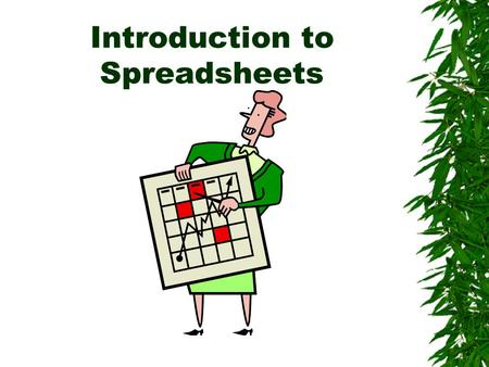 Introduction to Spreadsheets. What are Uses of Spreadsheets?  Prepare budgets  Maintain student grades  Prepare financial statements  Analyze numbers.