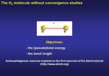 The H 2 molecule without convergence studies Objectives: - the (pseudo)total energy - the bond length r HH Acknowledgment: exercise inspired on the first.