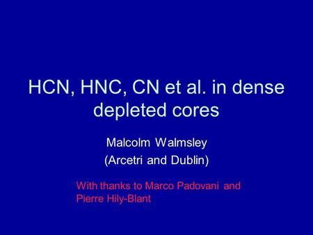HCN, HNC, CN et al. in dense depleted cores Malcolm Walmsley (Arcetri and Dublin) With thanks to Marco Padovani and Pierre Hily-Blant.