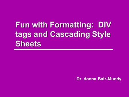Fun with Formatting: DIV tags and Cascading Style Sheets Dr. donna Bair-Mundy.