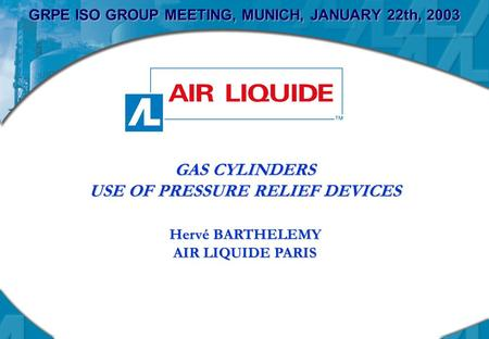 GRPE ISO GROUP MEETING, MUNICH, JANUARY 22th, 2003 GAS CYLINDERS USE OF PRESSURE RELIEF DEVICES Hervé BARTHELEMY AIR LIQUIDE PARIS.