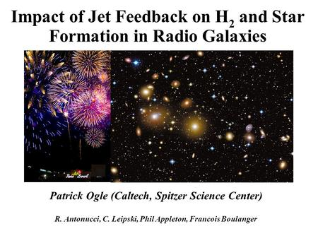 Impact of Jet Feedback on H 2 and Star Formation in Radio Galaxies Patrick Ogle (Caltech, Spitzer Science Center) R. Antonucci, C. Leipski, Phil Appleton,