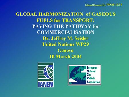 GLOBAL HARMONIZATION of GASEOUS FUELS for TRANSPORT: PAVING THE PATHWAY for COMMERCIALISATION Dr. Jeffrey M. Seisler United Nations WP29 Geneva 10 March.