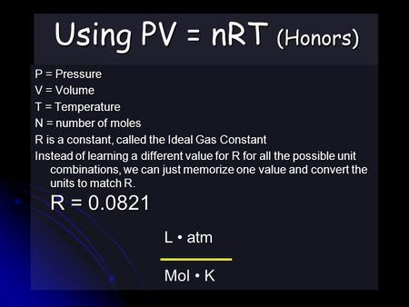 Using PV = nRT (Honors) P = Pressure V = Volume T = Temperature N = number of moles R is a constant, called the Ideal Gas Constant Instead of learning.