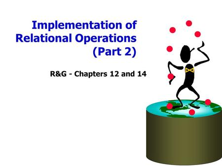 Implementation of Relational Operations (Part 2) R&G - Chapters 12 and 14.