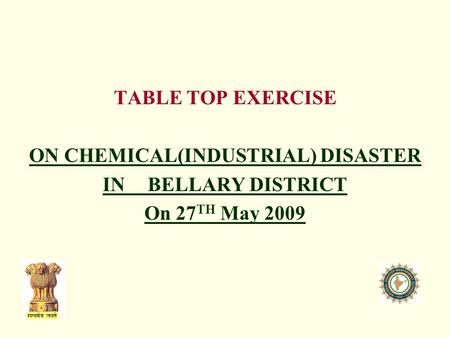 TABLE TOP EXERCISE ON CHEMICAL(INDUSTRIAL) DISASTER IN BELLARY DISTRICT On 27 TH May 2009.