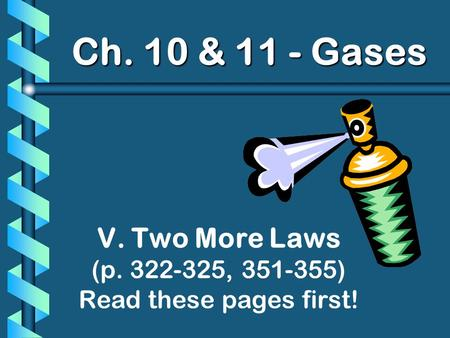 Ch. 10 & 11 - Gases V. Two More Laws (p. 322-325, 351-355) Read these pages first!