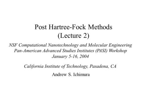 Post Hartree-Fock Methods (Lecture 2) NSF Computational Nanotechnology and Molecular Engineering Pan-American Advanced Studies Institutes (PASI) Workshop.