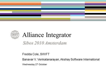 Alliance Integrator Sibos 2010 Amsterdam Fredda Cole, SWIFT Banavar V. Venkatanarayan, Akshay Software International Wednesday 27 October.