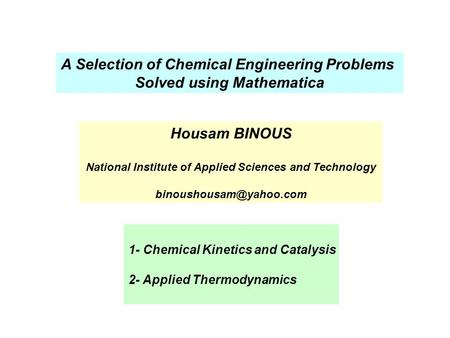 A Selection of Chemical Engineering Problems Solved using Mathematica 1- Chemical Kinetics and Catalysis 2- Applied Thermodynamics Housam BINOUS National.