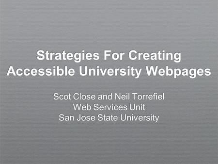 Strategies For Creating Accessible University Webpages Scot Close and Neil Torrefiel Web Services Unit San Jose State University.