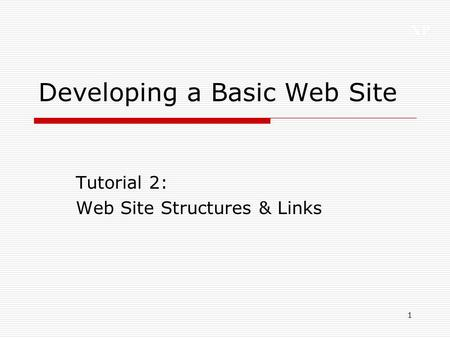 XP 1 Developing a Basic Web Site Tutorial 2: Web Site Structures & Links.