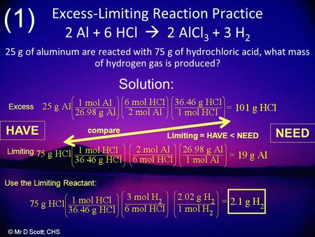 Excess-Limiting Reaction Practice 2 Al + 6 HCl  2 AlCl 3 + 3 H 2 25 g of aluminum are reacted with 75 g of hydrochloric acid, what mass of hydrogen gas.