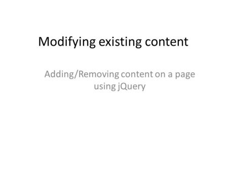 Modifying existing content Adding/Removing content on a page using jQuery.