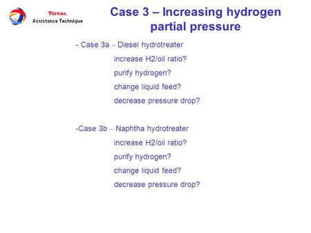 Case 3 – Increasing hydrogen partial pressure - Case 3a – Diesel hydrotreater increase H2/oil ratio? purify hydrogen? change liquid feed? decrease pressure.