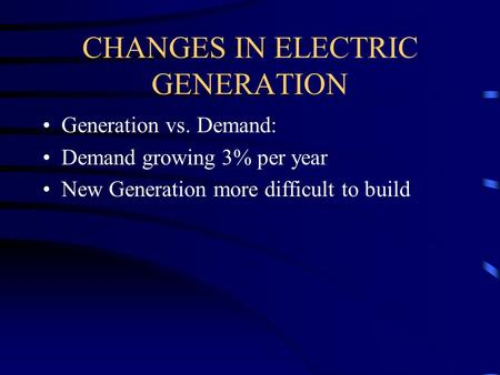 CHANGES IN ELECTRIC GENERATION Generation vs. Demand: Demand growing 3% per year New Generation more difficult to build.