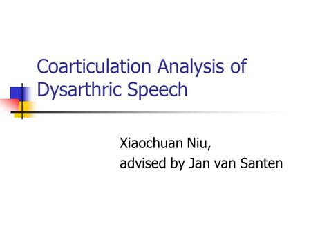 Coarticulation Analysis of Dysarthric Speech Xiaochuan Niu, advised by Jan van Santen.