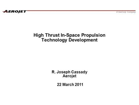 A GenCorp Company High Thrust In-Space Propulsion Technology Development R. Joseph Cassady Aerojet 22 March 2011.
