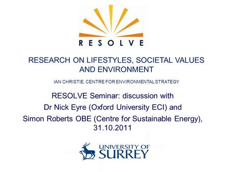RESOLVE Seminar: discussion with Dr Nick Eyre (Oxford University ECI) and Simon Roberts OBE (Centre for Sustainable Energy), 31.10.2011 RESEARCH ON LIFESTYLES,