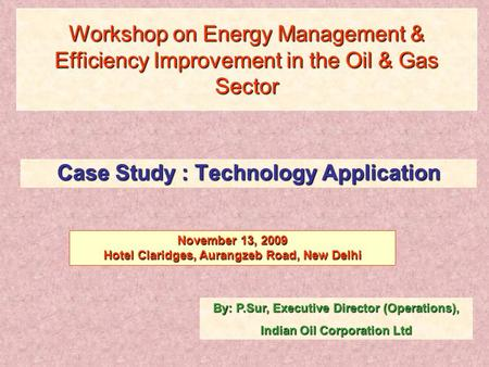 Workshop on Energy Management & Efficiency Improvement in the Oil & Gas Sector Case Study : Technology Application By: P.Sur, Executive Director (Operations),