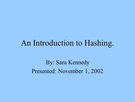 An Introduction to Hashing. By: Sara Kennedy Presented: November 1, 2002.