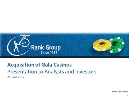 0 DRAFT Acquisition of Gala Casinos Presentation to Analysts and Investors 21 June 2012 www.rank.com 1.