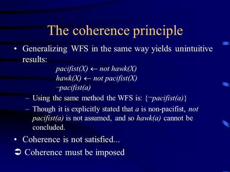 The coherence principle Generalizing WFS in the same way yields unintuitive results: pacifist(X)  not hawk(X) hawk(X)  not pacifist(X) ¬ pacifist(a)