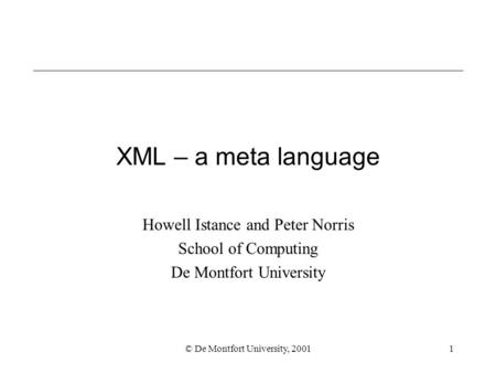 © De Montfort University, 20011 XML – a meta language Howell Istance and Peter Norris School of Computing De Montfort University.