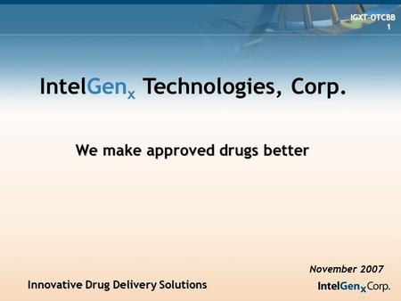 Innovative Drug Delivery Solutions Innovative Drug Delivery Solutions IGXT-OTCBB IGXT-OTCBB 1 IntelGen x Technologies, Corp. November 2007 We make approved.