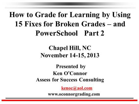 How to Grade for Learning by Using 15 Fixes for Broken Grades – and PowerSchool Part 2 Chapel Hill, NC November 14-15, 2013 Presented by Ken O ' Connor.